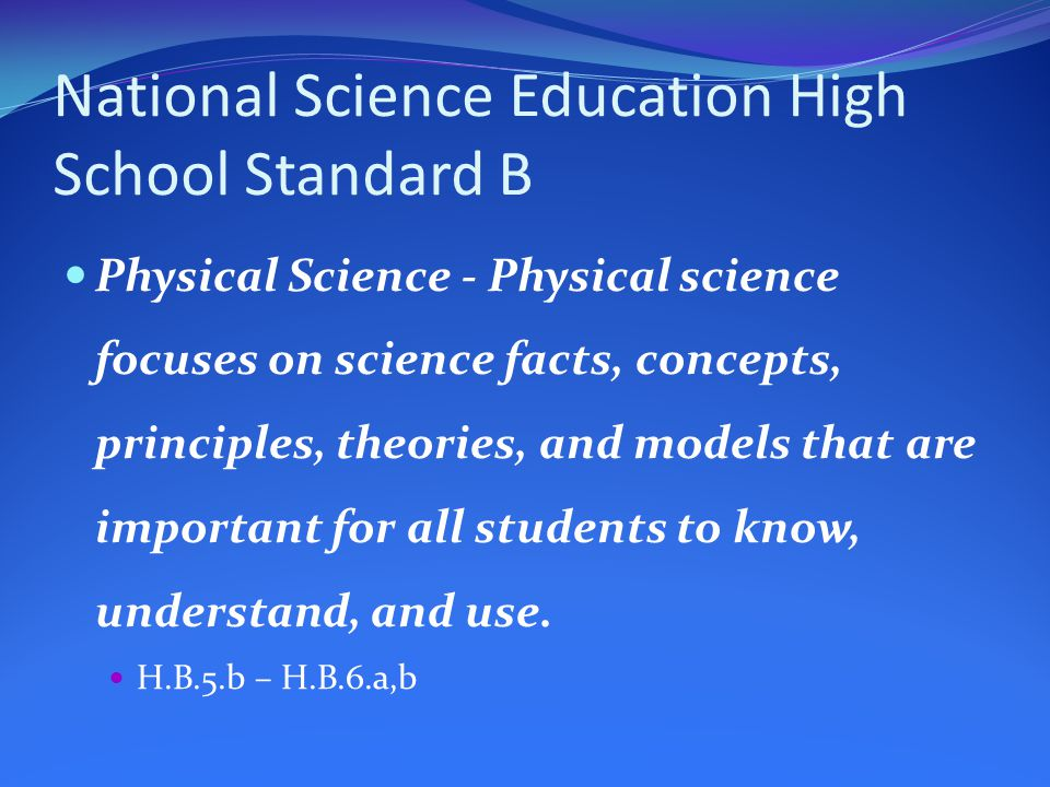 National Science Education High School Standard B Physical Science - Physical science focuses on science facts, concepts, principles, theories, and models that are important for all students to know, understand, and use.