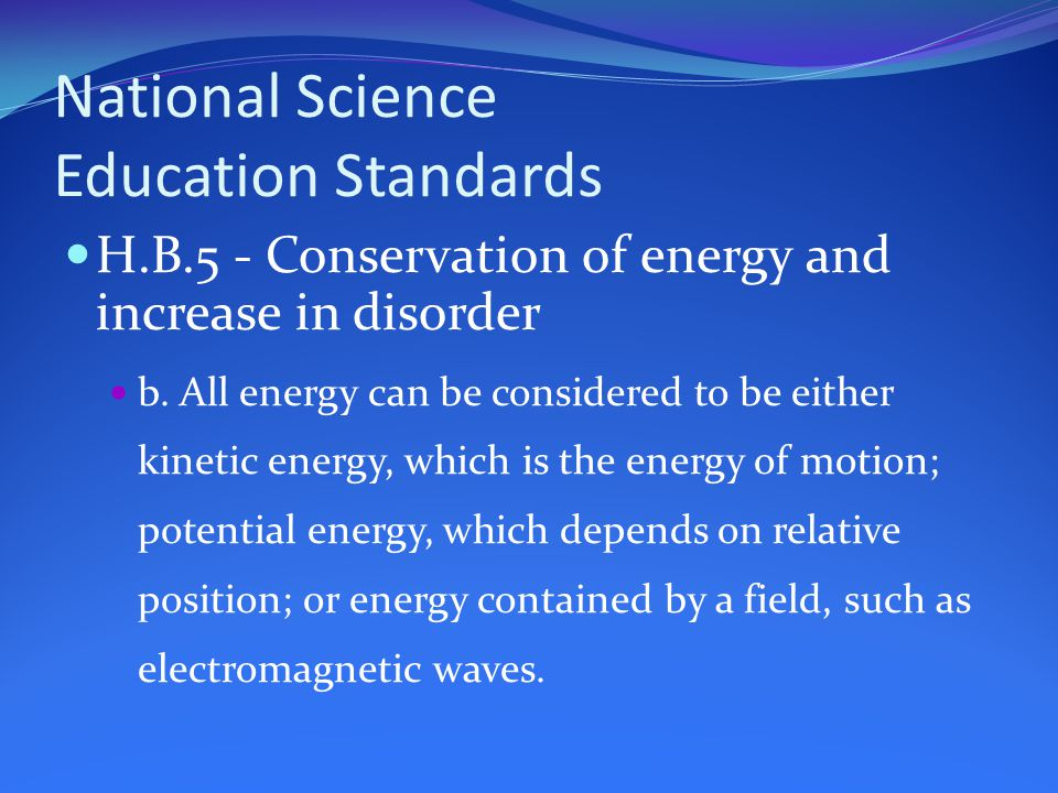 National Science Education Standards H.B.5 - Conservation of energy and increase in disorder b.
