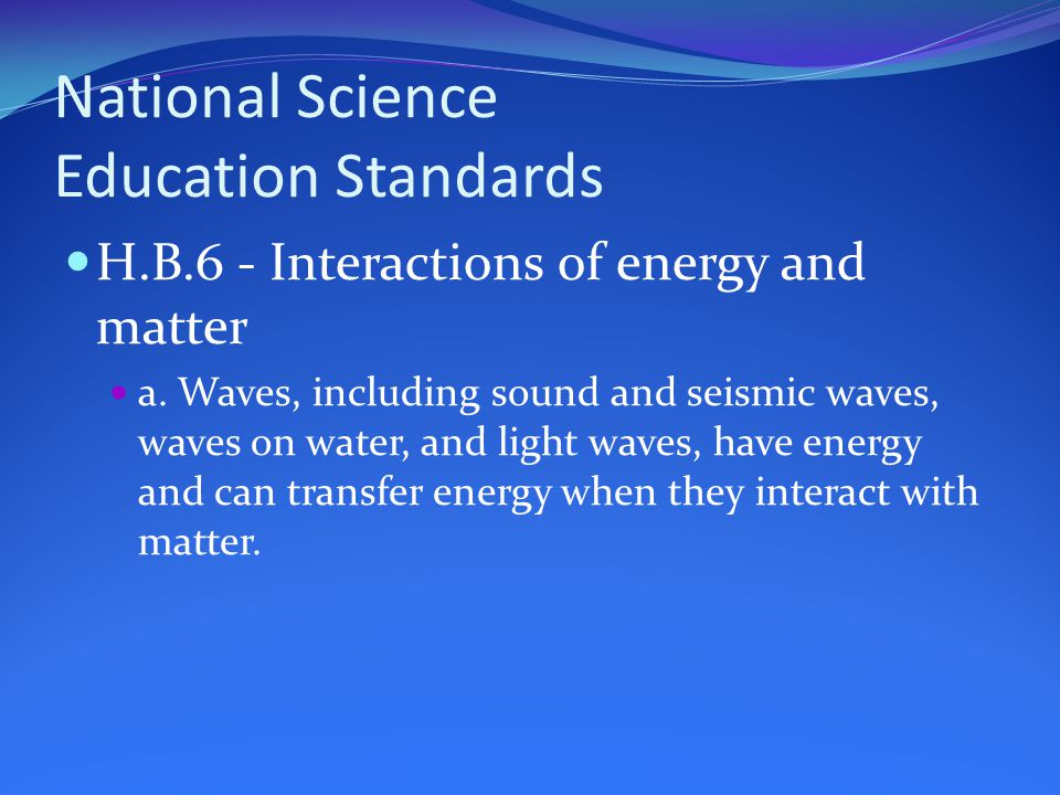 National Science Education Standards H.B.6 - Interactions of energy and matter a.