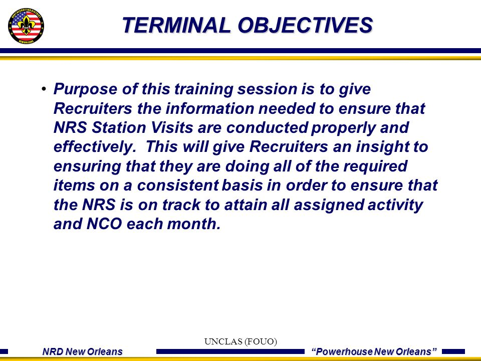 "NRD New Orleans ""Powerhouse New Orleans"" TERMINAL OBJECTIVES Purpose of this training session is to give Recruiters the information needed to ensure t"