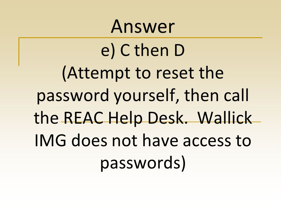 Question: If you forget your password you should: a) Submit a help desk ticket b) call Todd on his cell phone c) Use the Forgot Password link d) Call the REAC Help desk e) C then D