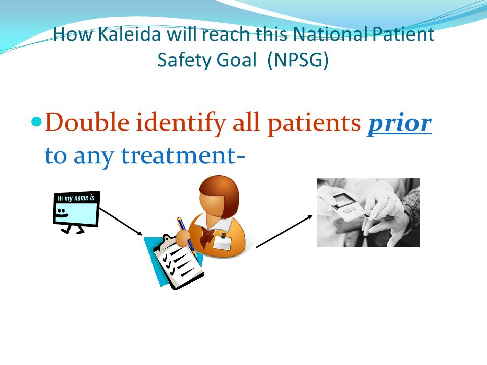 How Kaleida will reach this National Patient Safety Goal (NPSG) Double identify all patients prior to any treatment-