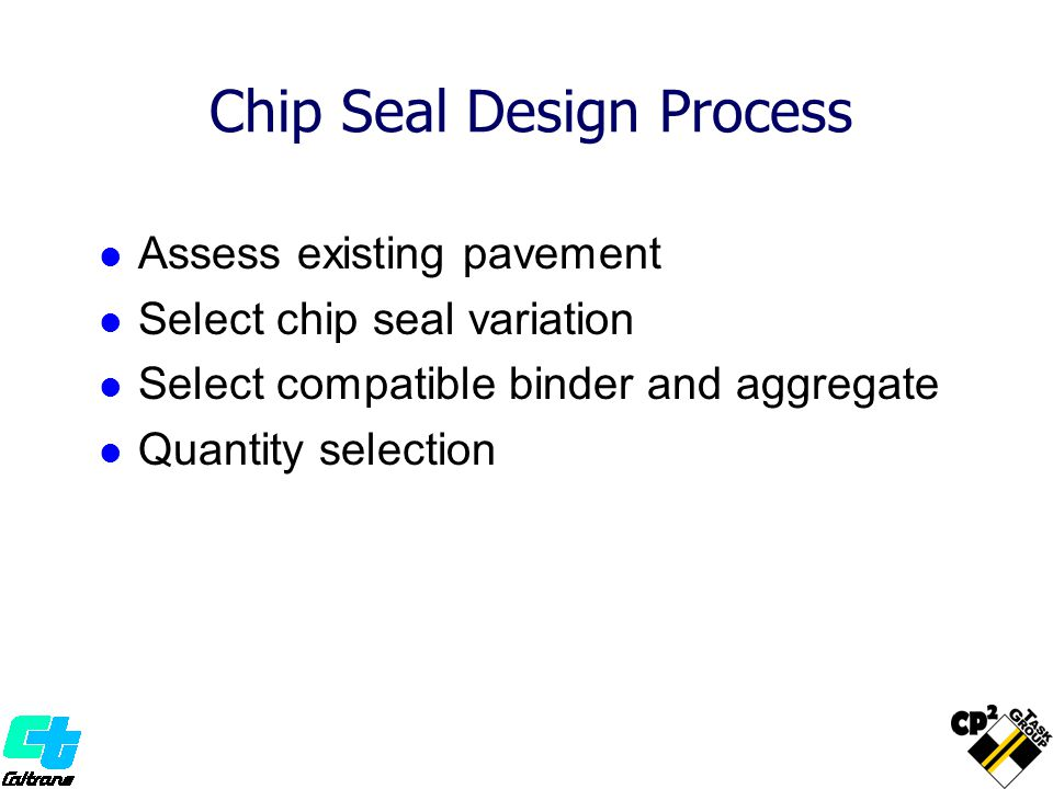 Chip Seal Design Process Assess existing pavement Select chip seal variation Select compatible binder and aggregate Quantity selection