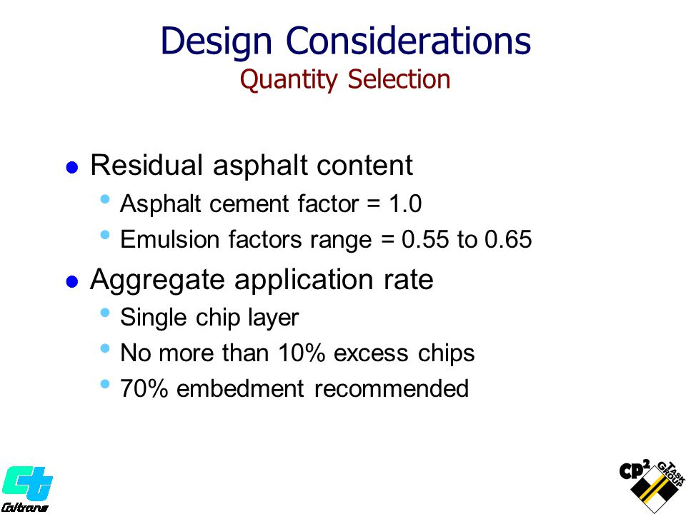 Design Considerations Quantity Selection Residual asphalt content Asphalt cement factor = 1.0 Emulsion factors range = 0.55 to 0.65 Aggregate application rate Single chip layer No more than 10% excess chips 70% embedment recommended