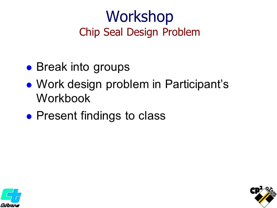 Workshop Chip Seal Design Problem Break into groups Work design problem in Participant's Workbook Present findings to class