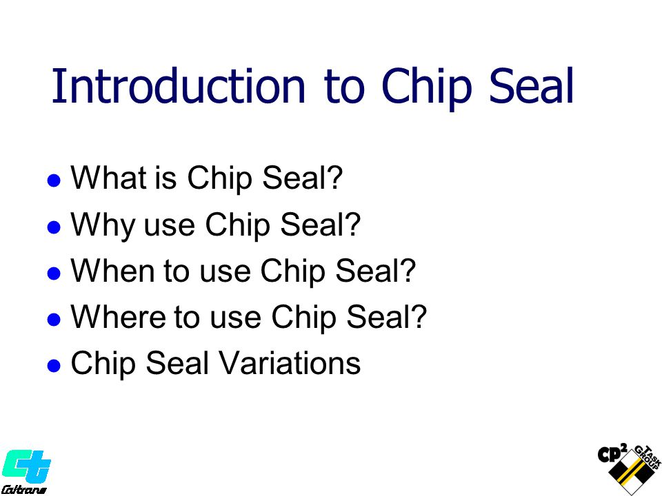 Introduction to Chip Seal What is Chip Seal? Why use Chip Seal? When to use Chip Seal? Where to use Chip Seal? Chip Seal Variations