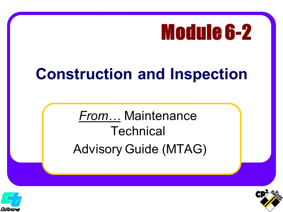 Construction and Inspection From… Maintenance Technical Advisory Guide (MTAG) Module 6-2