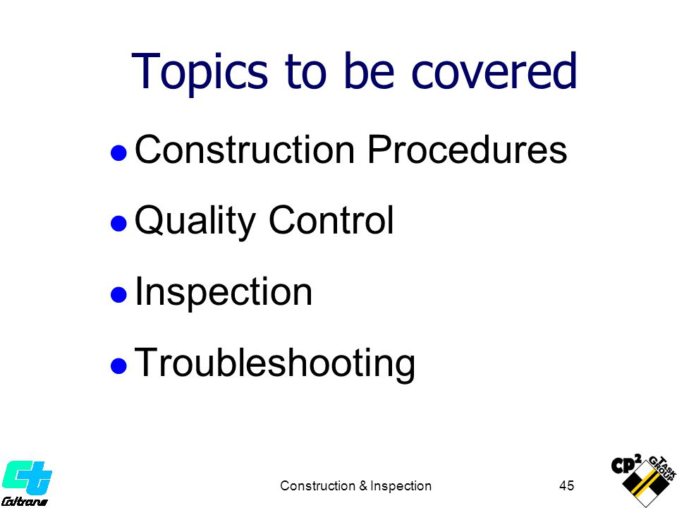 Construction & Inspection 45 Construction Procedures Quality Control Inspection Troubleshooting Topics to be covered