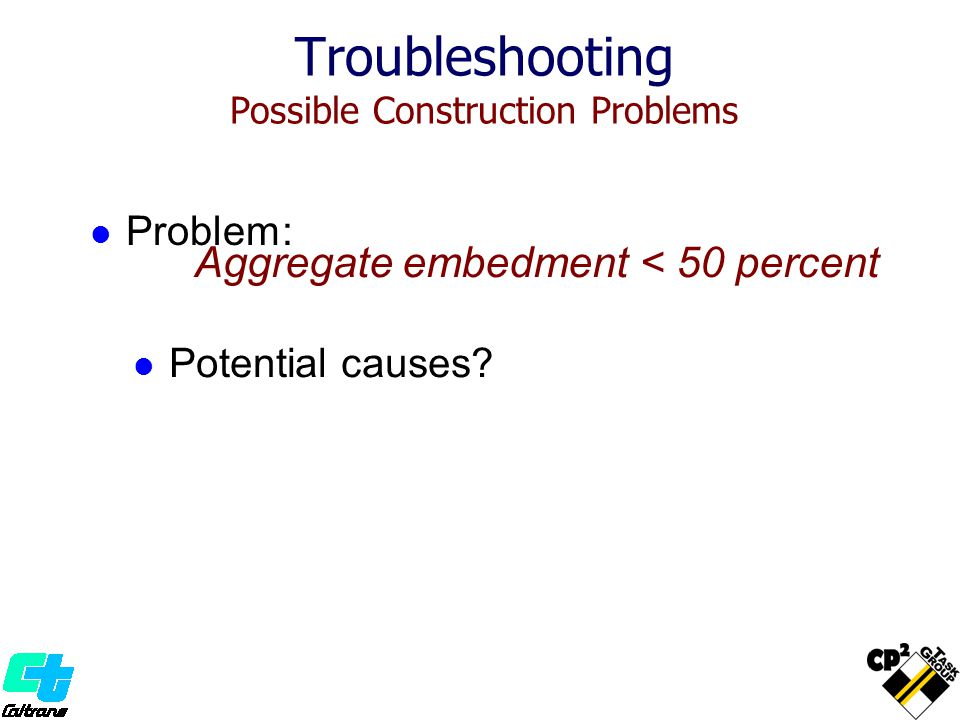 Problem: Troubleshooting Possible Construction Problems Aggregate embedment < 50 percent Potential causes?