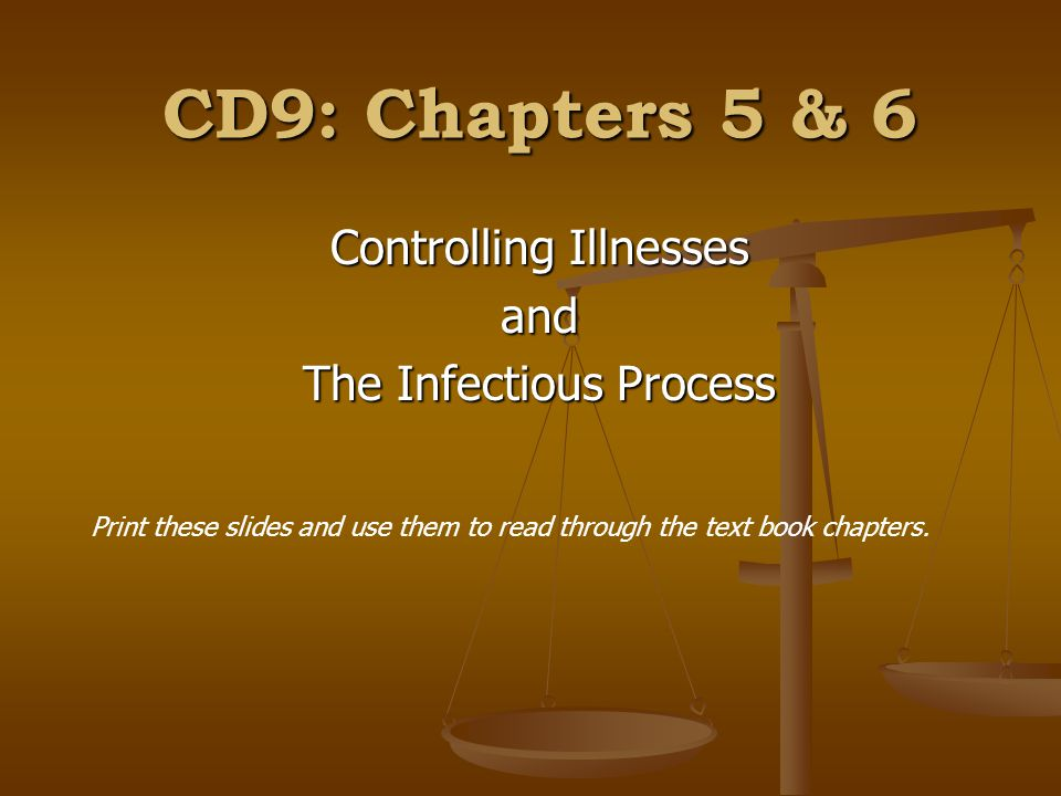 CD9: Chapters 5 & 6 Controlling Illnesses and The Infectious Process Print these slides and use them to read through the text book chapters.