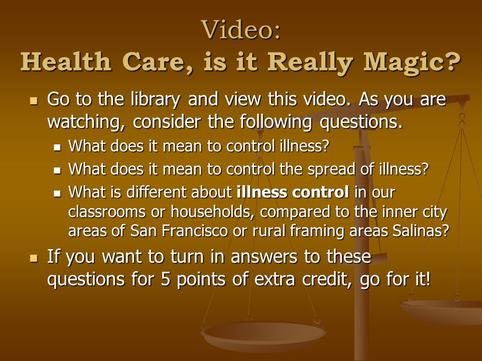 Video: Health Care, is it Really Magic? Go to the library and view this video. As you are watching, consider the following questions. Go to the librar