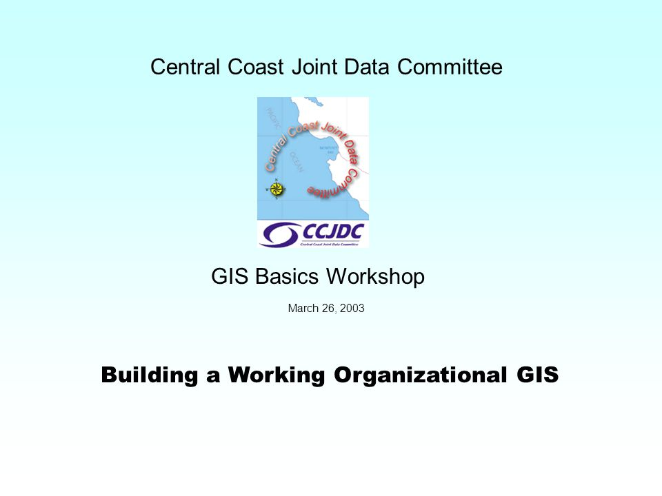 Building a Working Organizational GIS Central Coast Joint Data Committee GIS Basics Workshop March 26, 2003