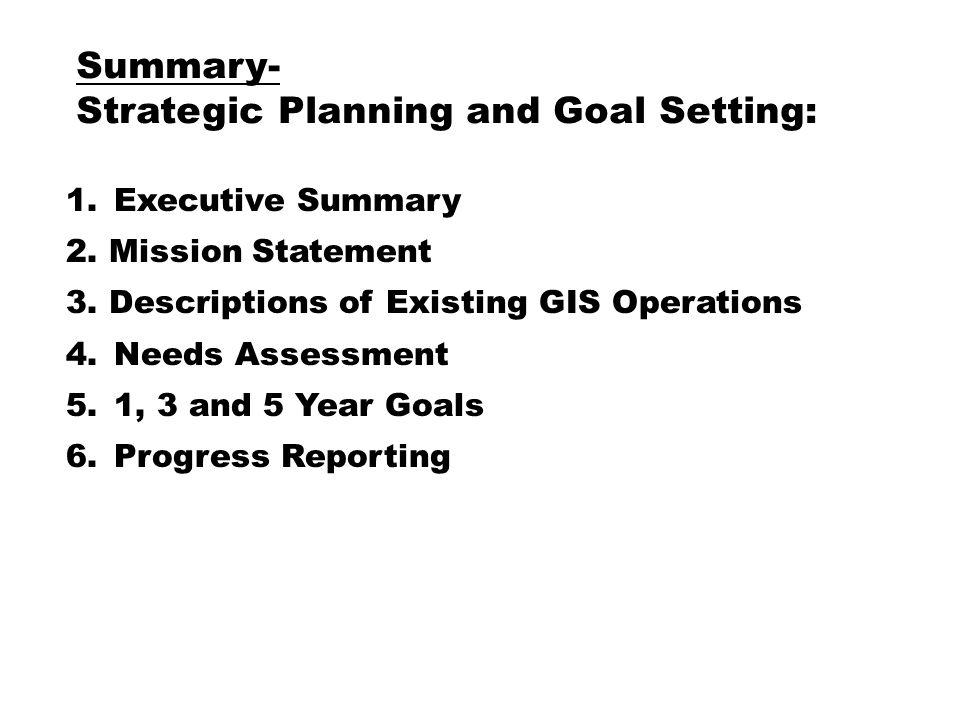 GIS Operational Planning 1.Identify Existing GIS Operations / Staffing *Map Production *Technical Support *Training *Data Maintenance *Application Maintenance 2.Identify Customer or User base 3.Develop Methods of Tracking Success 4.Benchmarking 5.Develop Budget / Identify Ongoing Costs * Hardware and Software Needs