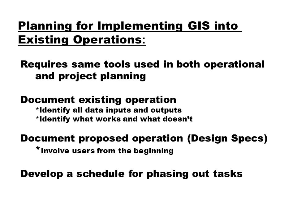 Planning for Implementing GIS into Existing Operations : Requires same tools used in both operational and project planning Document existing operation *Identify all data inputs and outputs *Identify what works and what doesn't Document proposed operation (Design Specs) * Involve users from the beginning Develop a schedule for phasing out tasks