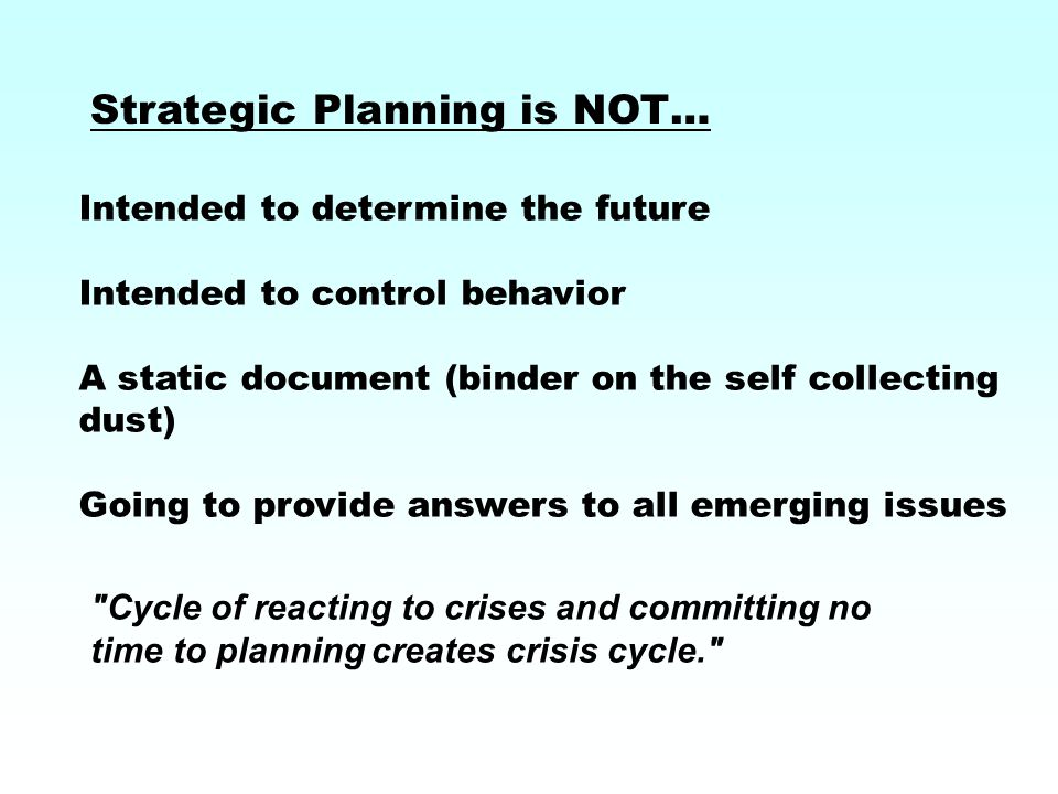 Strategic Planning is NOT… Cycle of reacting to crises and committing no time to planning creates crisis cycle. Intended to determine the future Intended to control behavior A static document (binder on the self collecting dust) Going to provide answers to all emerging issues
