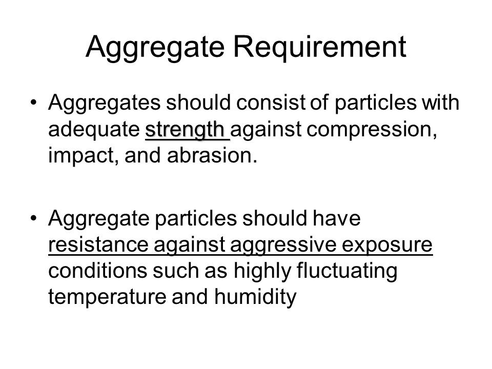 Aggregate Requirement strengthAggregates should consist of particles with adequate strength against compression, impact, and abrasion.