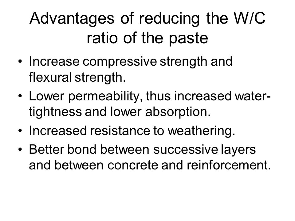 Advantages of reducing the W/C ratio of the paste Increase compressive strength and flexural strength.