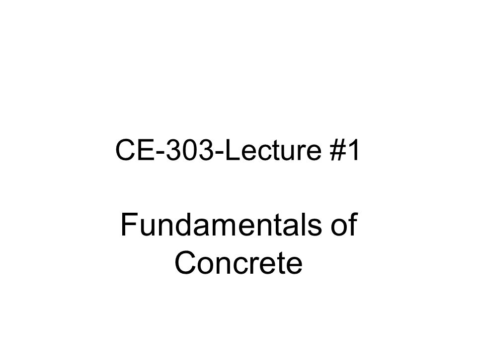 CE-303-Lecture #1 Fundamentals of Concrete
