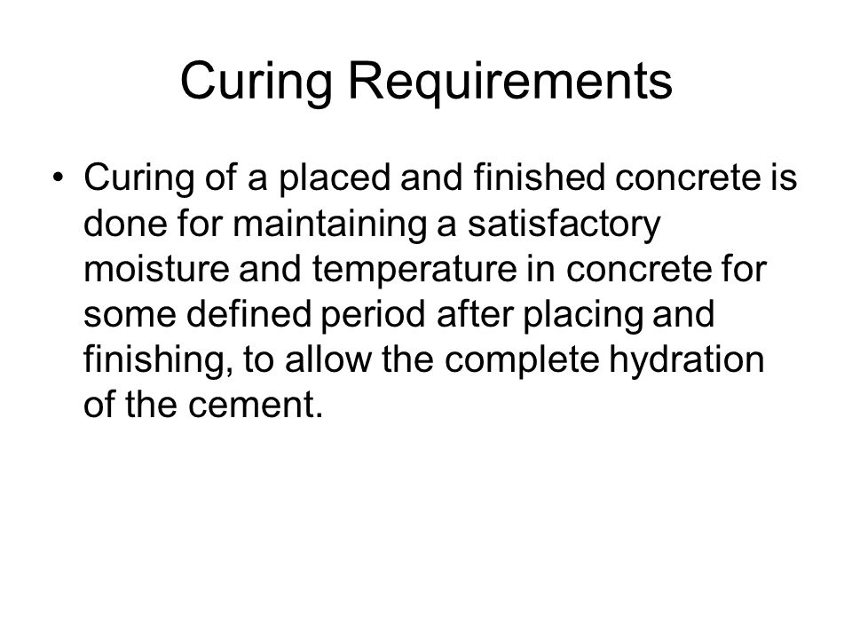 Curing Requirements Curing of a placed and finished concrete is done for maintaining a satisfactory moisture and temperature in concrete for some defined period after placing and finishing, to allow the complete hydration of the cement.