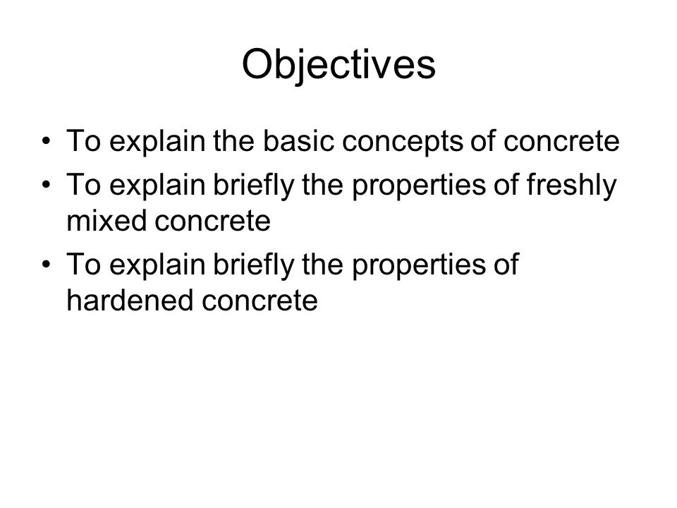 Objectives To explain the basic concepts of concrete To explain briefly the properties of freshly mixed concrete To explain briefly the properties of hardened concrete