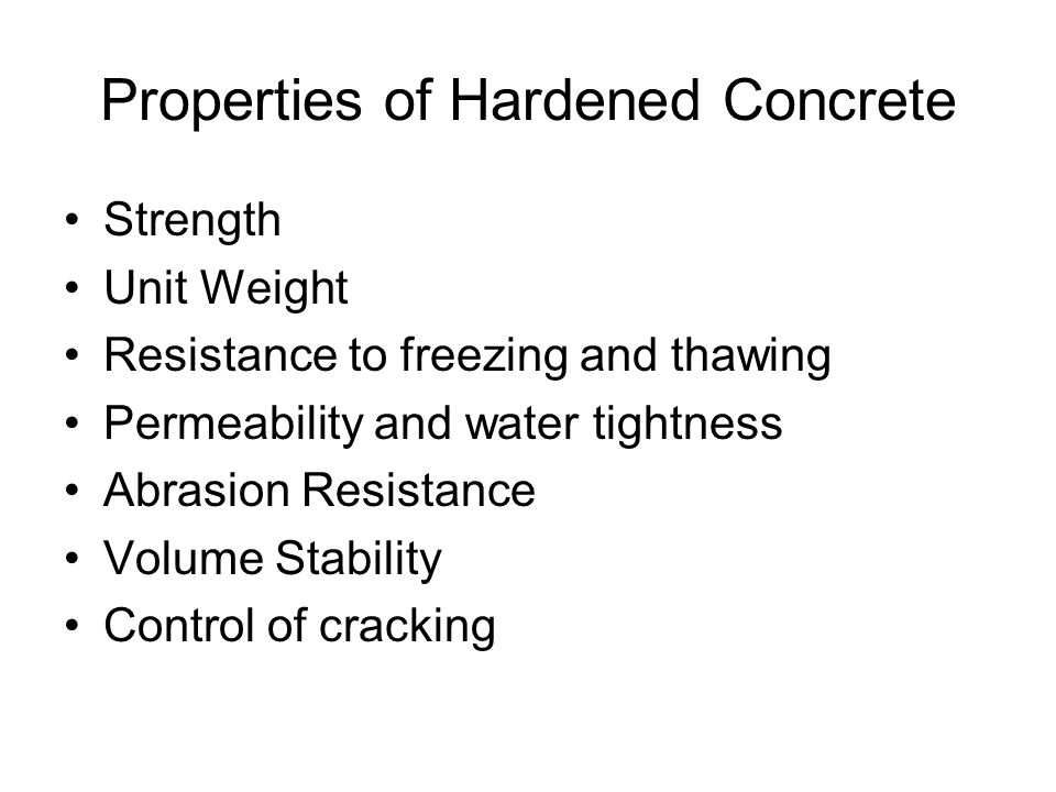 Properties of Hardened Concrete Strength Unit Weight Resistance to freezing and thawing Permeability and water tightness Abrasion Resistance Volume Stability Control of cracking