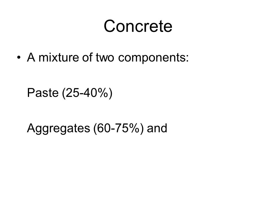 Concrete A mixture of two components: Paste (25-40%) Aggregates (60-75%) and