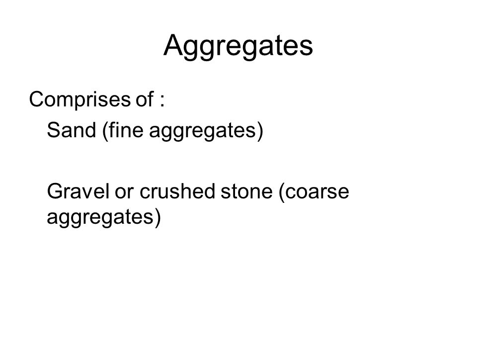 Aggregates Comprises of : Sand (fine aggregates) Gravel or crushed stone (coarse aggregates)