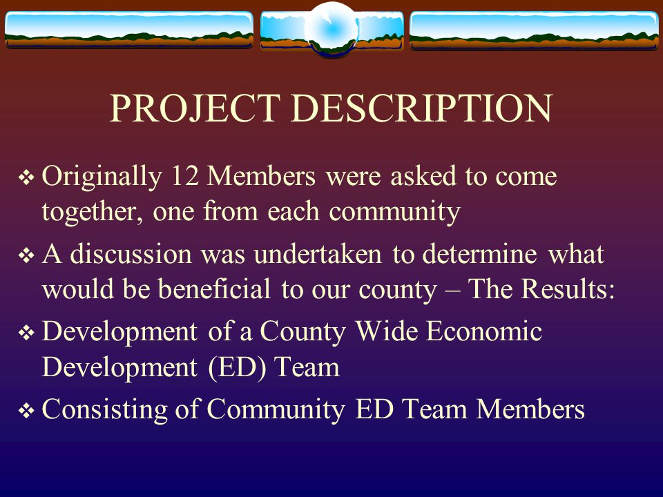 PROJECT DESCRIPTION  Originally 12 Members were asked to come together, one from each community  A discussion was undertaken to determine what would be beneficial to our county – The Results:  Development of a County Wide Economic Development (ED) Team  Consisting of Community ED Team Members