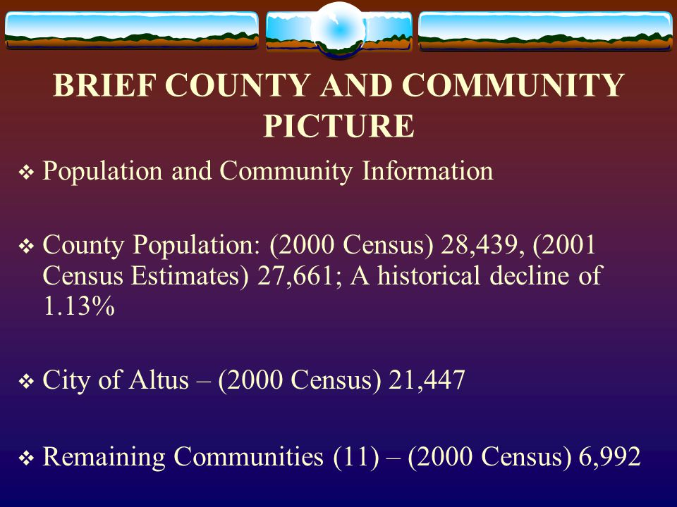 BRIEF COUNTY AND COMMUNITY PICTURE  Population and Community Information  County Population: (2000 Census) 28,439, (2001 Census Estimates) 27,661; A historical decline of 1.13%  City of Altus – (2000 Census) 21,447  Remaining Communities (11) – (2000 Census) 6,992