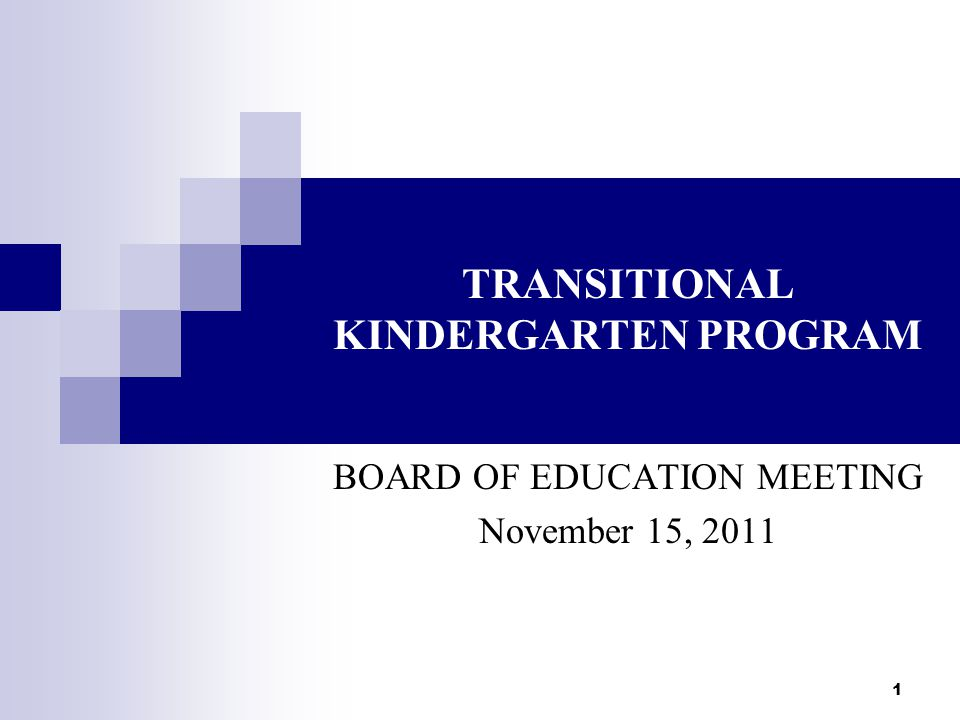 1 TRANSITIONAL KINDERGARTEN PROGRAM BOARD OF EDUCATION MEETING November 15, 2011