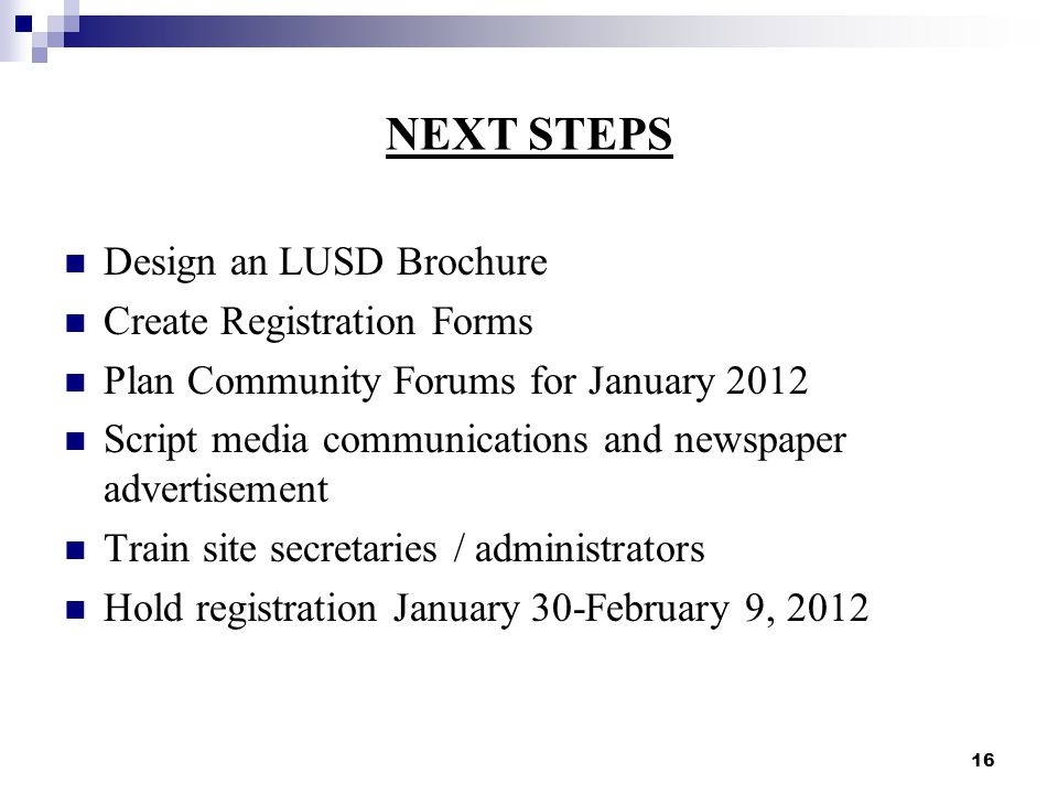 16 NEXT STEPS Design an LUSD Brochure Create Registration Forms Plan Community Forums for January 2012 Script media communications and newspaper advertisement Train site secretaries / administrators Hold registration January 30-February 9, 2012