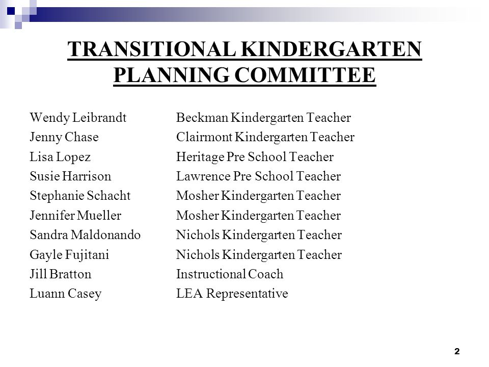 2 TRANSITIONAL KINDERGARTEN PLANNING COMMITTEE Wendy LeibrandtBeckman Kindergarten Teacher Jenny ChaseClairmont Kindergarten Teacher Lisa LopezHeritage Pre School Teacher Susie HarrisonLawrence Pre School Teacher Stephanie SchachtMosher Kindergarten Teacher Jennifer MuellerMosher Kindergarten Teacher Sandra MaldonandoNichols Kindergarten Teacher Gayle FujitaniNichols Kindergarten Teacher Jill BrattonInstructional Coach Luann CaseyLEA Representative