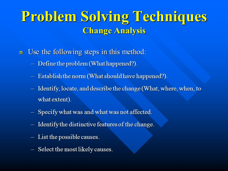 Problem Solving Techniques Change Analysis n Use the following steps in this method: –Define the problem (What happened ).