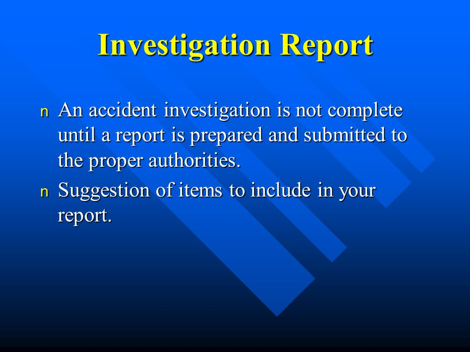 Investigation Report n An accident investigation is not complete until a report is prepared and submitted to the proper authorities.