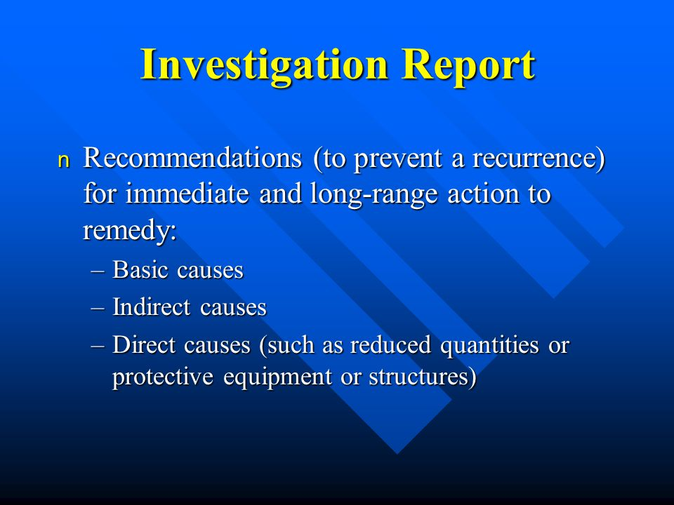 Investigation Report n Recommendations (to prevent a recurrence) for immediate and long-range action to remedy: –Basic causes –Indirect causes –Direct causes (such as reduced quantities or protective equipment or structures)