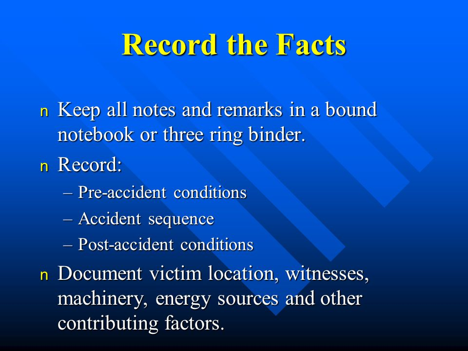 Record the Facts n Keep all notes and remarks in a bound notebook or three ring binder.
