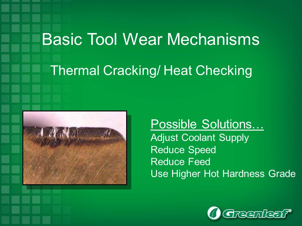 Basic Tool Wear Mechanisms Thermal Cracking/ Heat Checking Possible Solutions… Adjust Coolant Supply Reduce Speed Reduce Feed Use Higher Hot Hardness