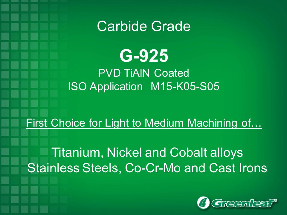 G-925 PVD TiAlN Coated ISO Application M15-K05-S05 First Choice for Light to Medium Machining of… Titanium, Nickel and Cobalt alloys Stainless Steels,