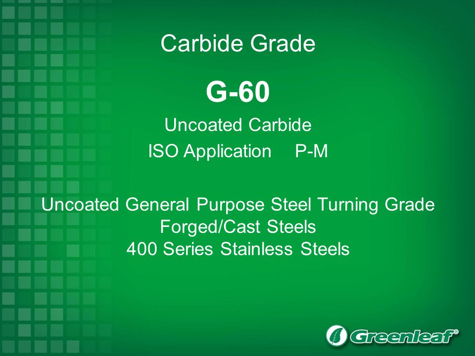 G-60 Uncoated Carbide ISO Application P-M Carbide Grade Uncoated General Purpose Steel Turning Grade Forged/Cast Steels 400 Series Stainless Steels