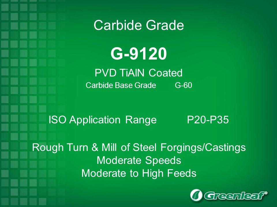 G-9120 PVD TiAlN Coated Carbide Base Grade G-60 ISO Application RangeP20-P35 Rough Turn & Mill of Steel Forgings/Castings Moderate Speeds Moderate to