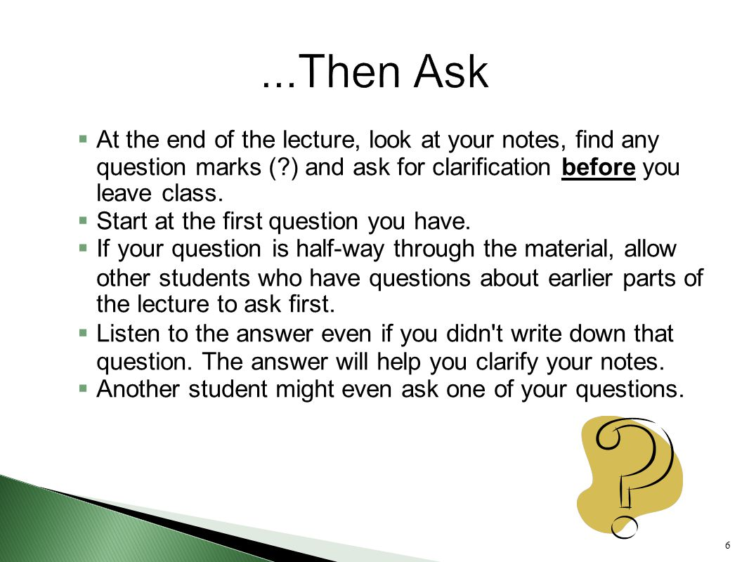 6  At the end of the lecture, look at your notes, find any question marks (?) and ask for clarification before you leave class.  Start at the first
