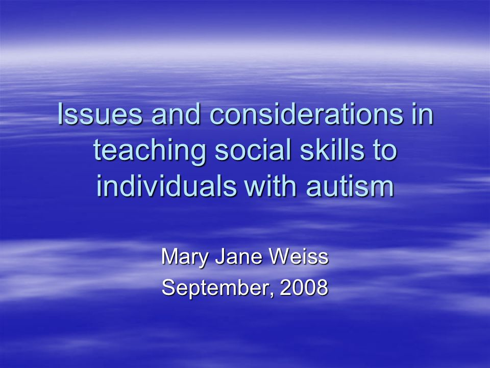 Issues and considerations in teaching social skills to individuals with autism Mary Jane Weiss September, 2008