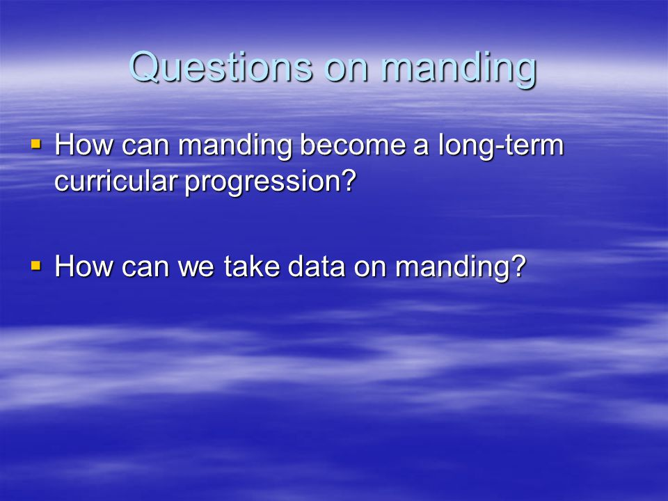 Questions on manding  How can manding become a long-term curricular progression?  How can we take data on manding?