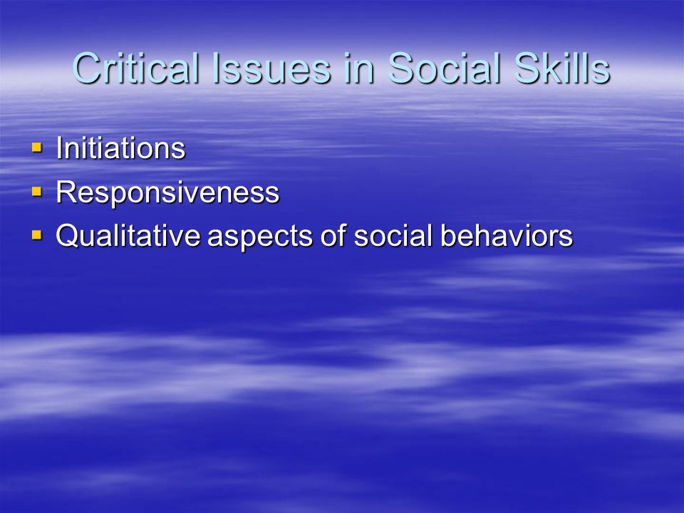 Critical Issues in Social Skills  Initiations  Responsiveness  Qualitative aspects of social behaviors