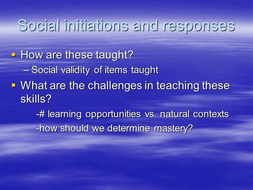 Social initiations and responses  How are these taught.