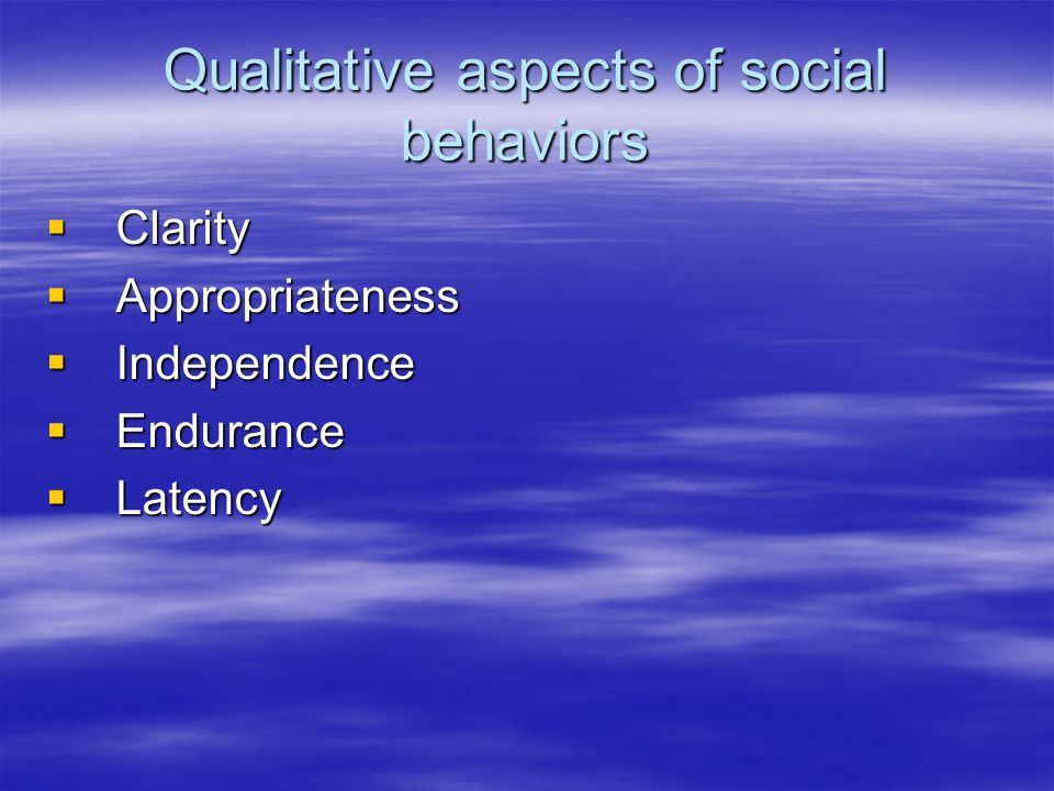 Qualitative aspects of social behaviors  Clarity  Appropriateness  Independence  Endurance  Latency