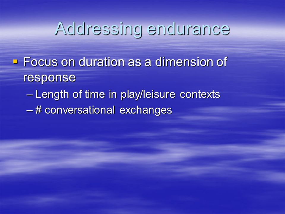 Addressing endurance  Focus on duration as a dimension of response –Length of time in play/leisure contexts –# conversational exchanges
