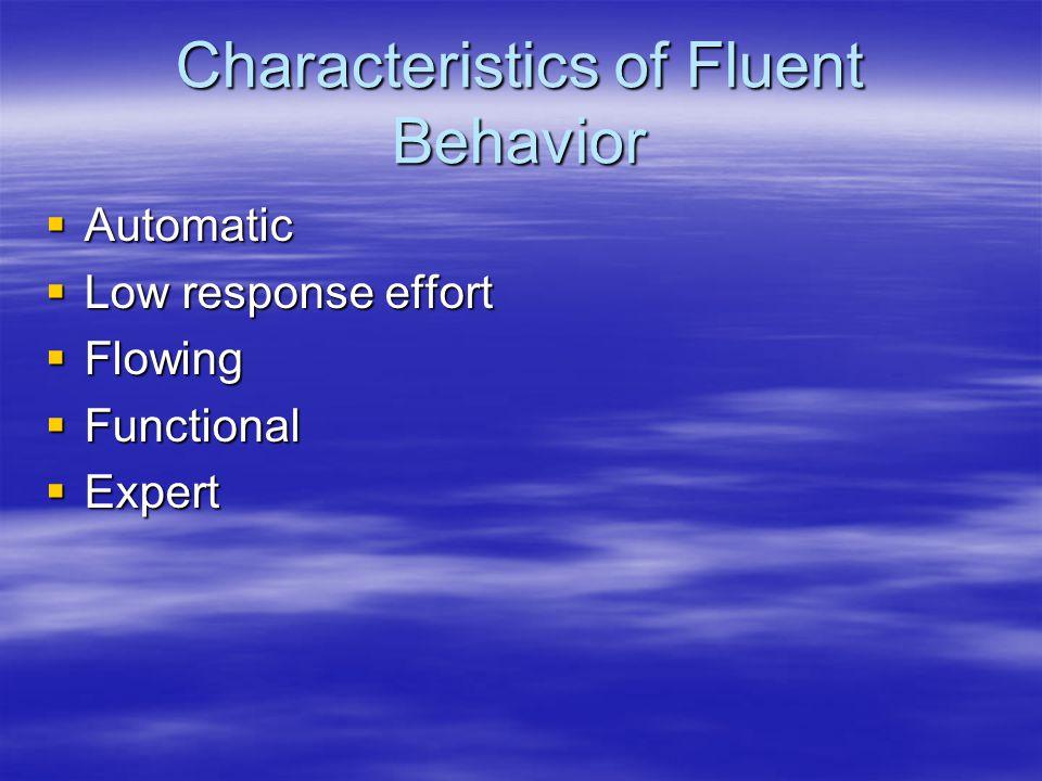 Characteristics of Fluent Behavior  Automatic  Low response effort  Flowing  Functional  Expert