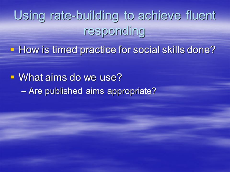 Using rate-building to achieve fluent responding  How is timed practice for social skills done?  What aims do we use? –Are published aims appropriat