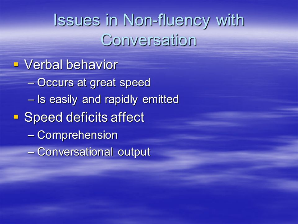 Issues in Non-fluency with Conversation  Verbal behavior –Occurs at great speed –Is easily and rapidly emitted  Speed deficits affect –Comprehension –Conversational output